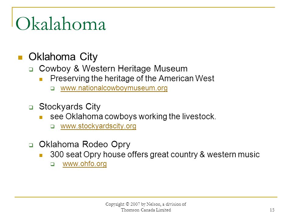 Copyright © 2007 by Nelson, a division of Thomson Canada Limited 15 Okalahoma Oklahoma City Cowboy & Western Heritage Museum Preserving the heritage of the American West www.nationalcowboymuseum.org Stockyards City see Oklahoma cowboys working the livestock.