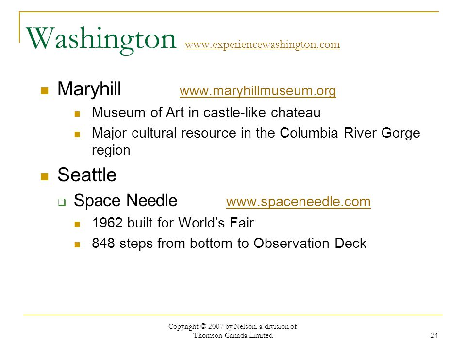 Copyright © 2007 by Nelson, a division of Thomson Canada Limited 24 Washington www.experiencewashington.com www.experiencewashington.com Maryhill www.maryhillmuseum.org www.maryhillmuseum.org Museum of Art in castle-like chateau Major cultural resource in the Columbia River Gorge region Seattle Space Needle www.spaceneedle.com www.spaceneedle.com 1962 built for Worlds Fair 848 steps from bottom to Observation Deck