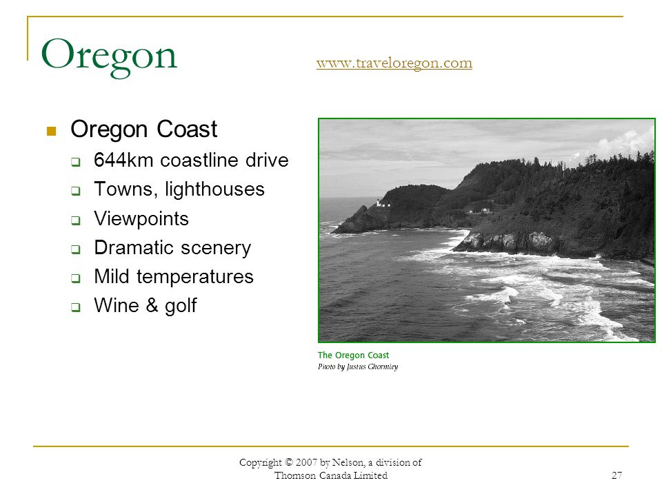 Copyright © 2007 by Nelson, a division of Thomson Canada Limited 27 Oregon www.traveloregon.com www.traveloregon.com Oregon Coast 644km coastline drive Towns, lighthouses Viewpoints Dramatic scenery Mild temperatures Wine & golf