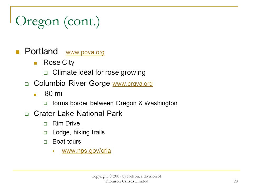 Copyright © 2007 by Nelson, a division of Thomson Canada Limited 28 Oregon (cont.) Portland www.pova.org www.pova.org Rose City Climate ideal for rose growing Columbia River Gorge www.crgva.org www.crgva.org 80 mi forms border between Oregon & Washington Crater Lake National Park Rim Drive Lodge, hiking trails Boat tours www.nps.gov/crla