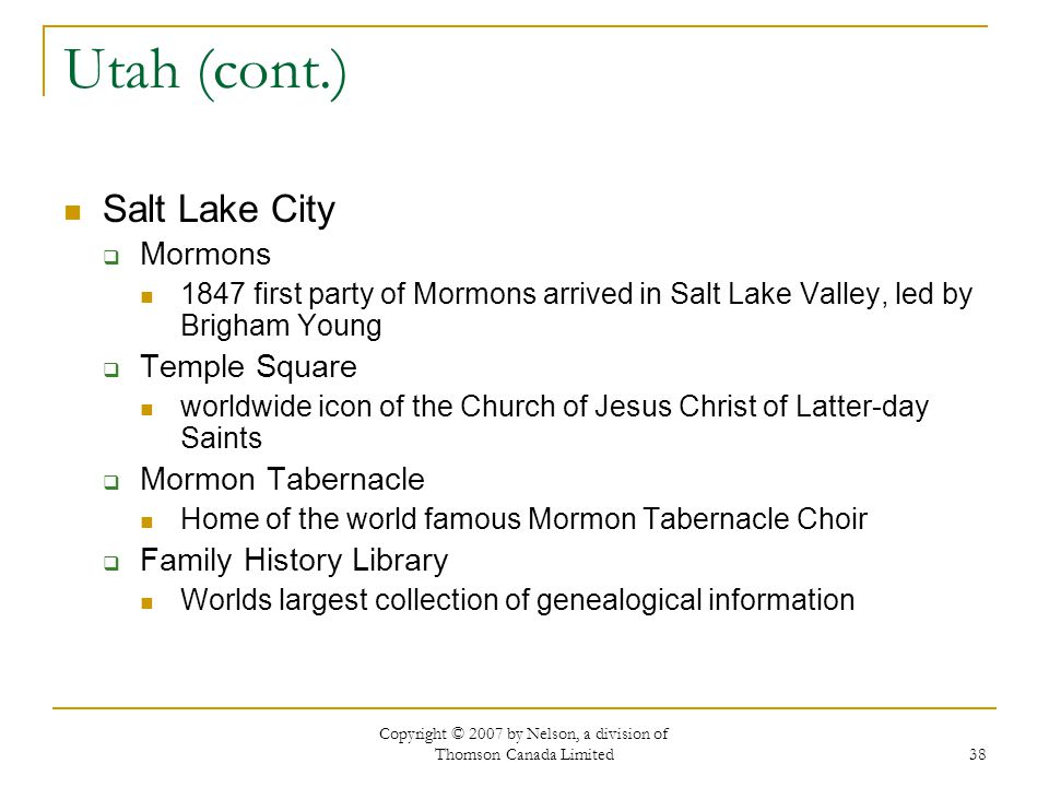 Copyright © 2007 by Nelson, a division of Thomson Canada Limited 38 Utah (cont.) Salt Lake City Mormons 1847 first party of Mormons arrived in Salt La