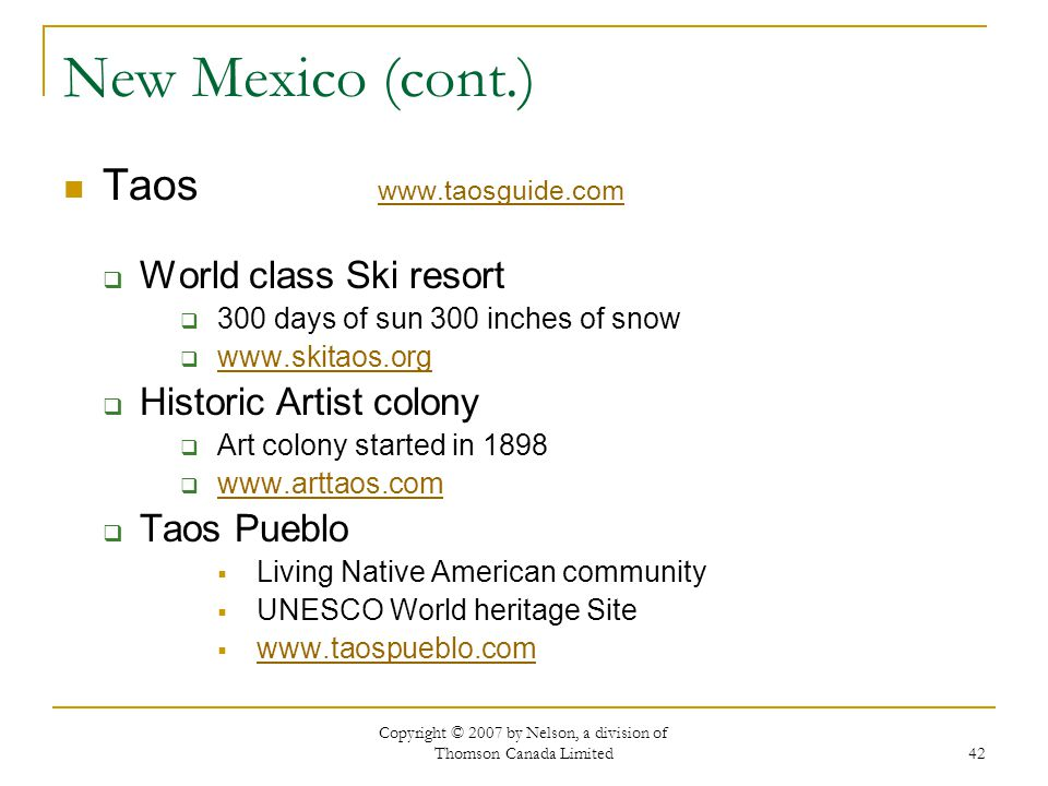 Copyright © 2007 by Nelson, a division of Thomson Canada Limited 42 New Mexico (cont.) Taos     World class Ski resort 300 days of sun 300 inches of snow   Historic Artist colony Art colony started in Taos Pueblo Living Native American community UNESCO World heritage Site