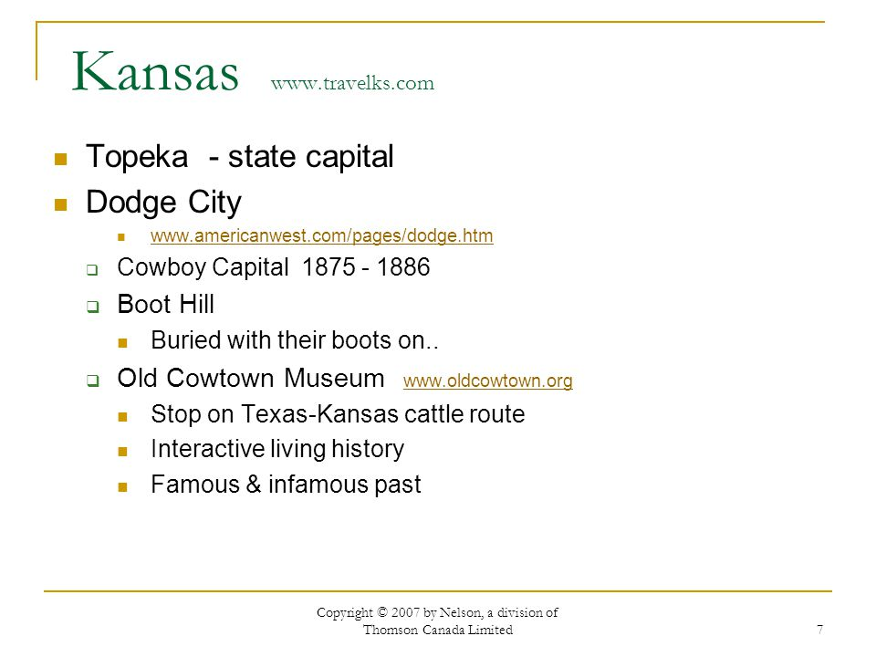 Copyright © 2007 by Nelson, a division of Thomson Canada Limited 7 Kansas www.travelks.com Topeka - state capital Dodge City www.americanwest.com/pages/dodge.htm Cowboy Capital 1875 - 1886 Boot Hill Buried with their boots on..