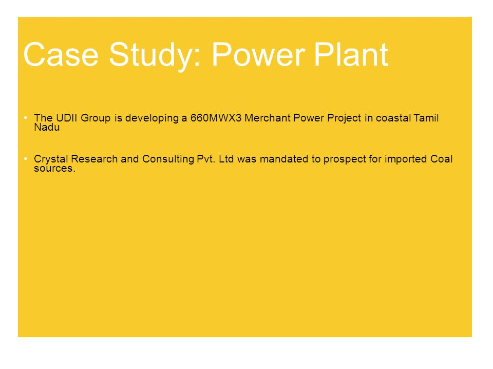Case Study: Power Plant The UDII Group is developing a 660MWX3 Merchant Power Project in coastal Tamil Nadu Crystal Research and Consulting Pvt.