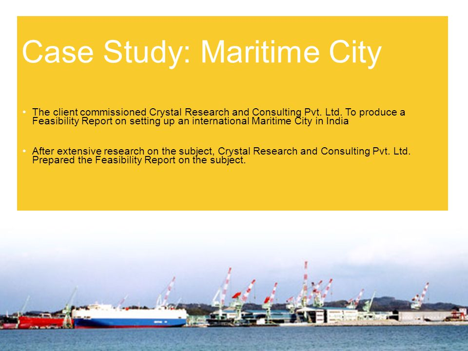 Case Study: Maritime City The client commissioned Crystal Research and Consulting Pvt.
