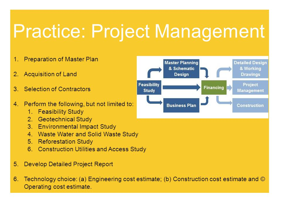 Practice: Project Management 1.Preparation of Master Plan 2.Acquisition of Land 3.Selection of Contractors 4.Perform the following, but not limited to: 1.Feasibility Study 2.Geotechnical Study 3.Environmental Impact Study 4.Waste Water and Solid Waste Study 5.Reforestation Study 6.Construction Utilities and Access Study 5.Develop Detailed Project Report 6.Technology choice: (a) Engineering cost estimate; (b) Construction cost estimate and © Operating cost estimate.