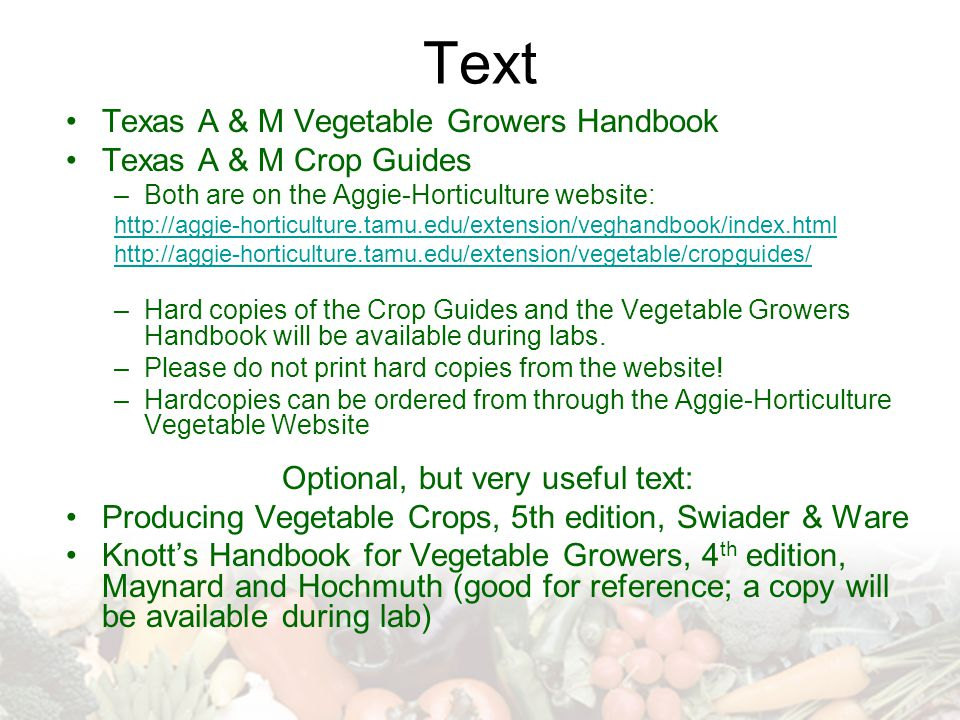 Text Texas A & M Vegetable Growers Handbook Texas A & M Crop Guides –Both are on the Aggie-Horticulture website: http://aggie-horticulture.tamu.edu/extension/veghandbook/index.html http://aggie-horticulture.tamu.edu/extension/vegetable/cropguides/ –Hard copies of the Crop Guides and the Vegetable Growers Handbook will be available during labs.