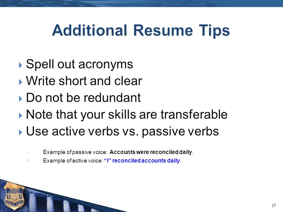 Spell out acronyms Write short and clear Do not be redundant Note that your skills are transferable Use active verbs vs. passive verbs Example of pass