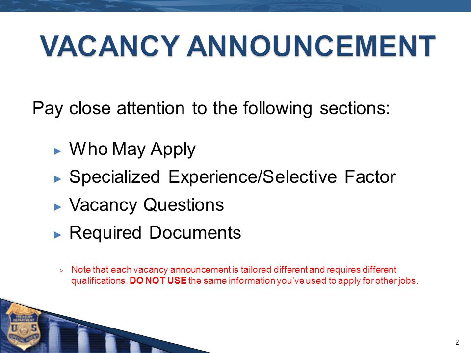 Pay close attention to the following sections: Who May Apply Specialized Experience/Selective Factor Vacancy Questions Required Documents Note that each vacancy announcement is tailored different and requires different qualifications.