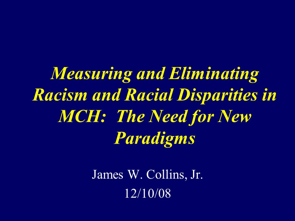Measuring and Eliminating Racism and Racial Disparities in MCH: The Need for New Paradigms James W.