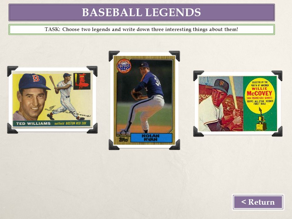 BASEBALL LEGENDS < Return TASK: Choose two legends and write down three interesting things about them!