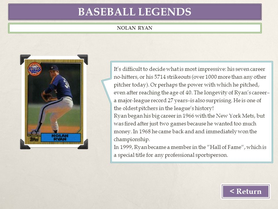 BASEBALL LEGENDS < Return NOLAN RYAN Its difficult to decide what is most impressive: his seven career no-hitters, or his 5714 strikeouts (over 1000 more than any other pitcher today).