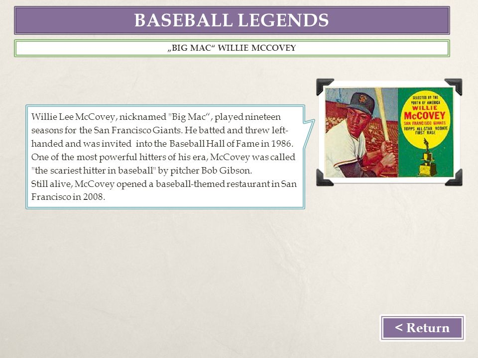 BASEBALL LEGENDS BIG MAC WILLIE MCCOVEY Willie Lee McCovey, nicknamed Big Mac, played nineteen seasons for the San Francisco Giants.