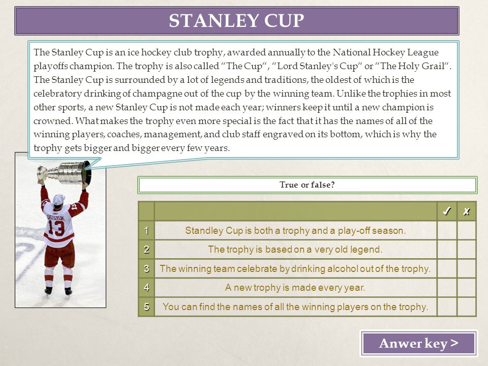 STANLEY CUP Anwer key > The Stanley Cup is an ice hockey club trophy, awarded annually to the National Hockey League playoffs champion.