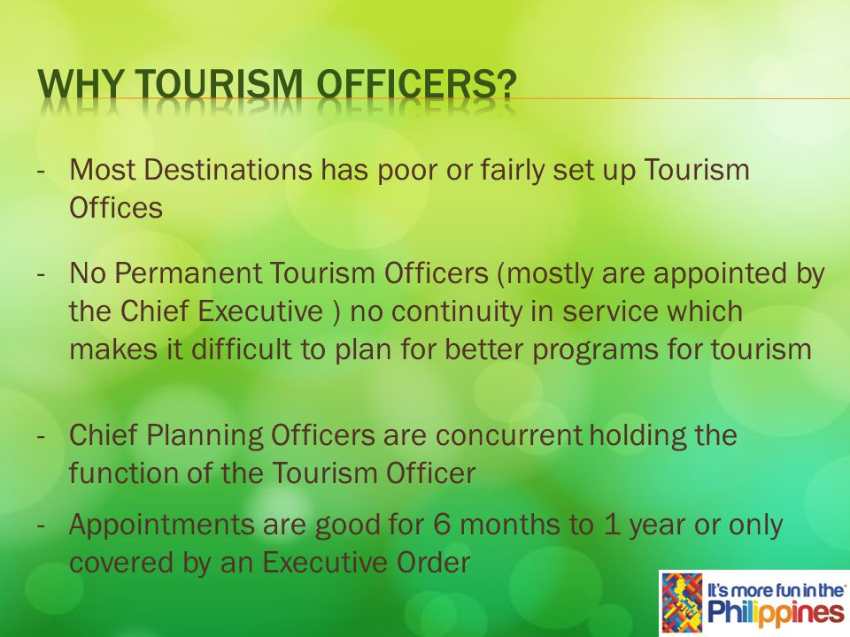 -Most Destinations has poor or fairly set up Tourism Offices - No Permanent Tourism Officers (mostly are appointed by the Chief Executive ) no continuity in service which makes it difficult to plan for better programs for tourism - Chief Planning Officers are concurrent holding the function of the Tourism Officer - Appointments are good for 6 months to 1 year or only covered by an Executive Order