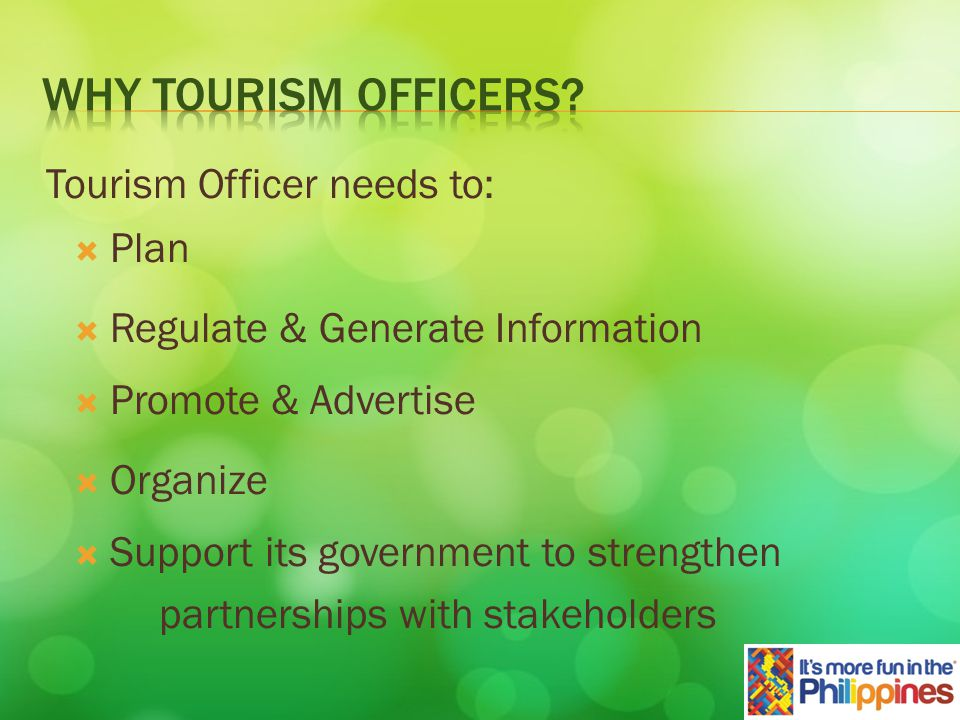 Plan Tourism Officer needs to: Regulate & Generate Information Promote & Advertise Organize Support its government to strengthen partnerships with stakeholders