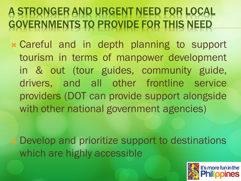 Careful and in depth planning to support tourism in terms of manpower development in & out (tour guides, community guide, drivers, and all other frontline service providers (DOT can provide support alongside with other national government agencies) Develop and prioritize support to destinations which are highly accessible