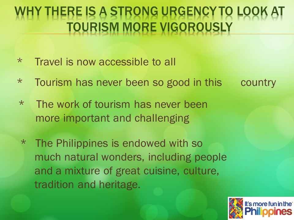 * Tourism has never been so good in this country * The work of tourism has never been more important and challenging * The Philippines is endowed with so much natural wonders, including people and a mixture of great cuisine, culture, tradition and heritage.