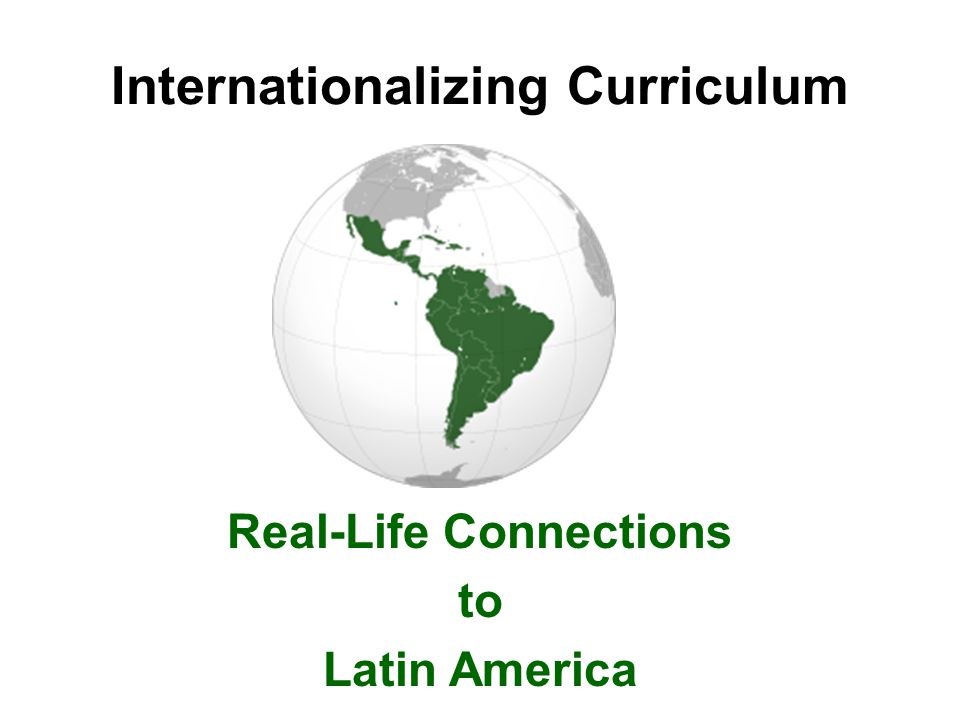 Internationalizing Curriculum Real-Life Connections to Latin America
