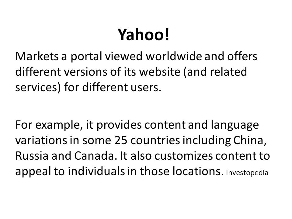 Yahoo! Markets a portal viewed worldwide and offers different versions of its website (and related services) for different users. For example, it prov