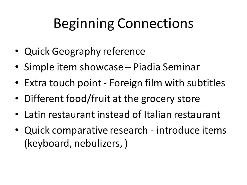 Beginning Connections Quick Geography reference Simple item showcase – Piadia Seminar Extra touch point - Foreign film with subtitles Different food/fruit at the grocery store Latin restaurant instead of Italian restaurant Quick comparative research - introduce items (keyboard, nebulizers, )