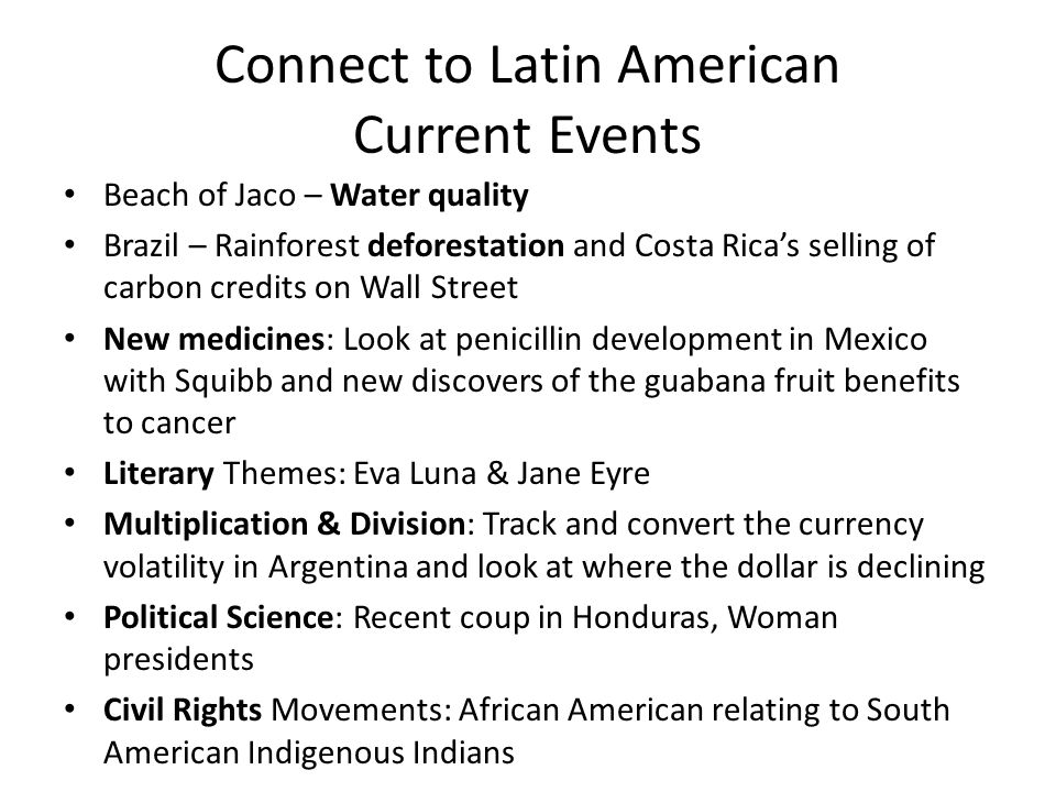 Connect to Latin American Current Events Beach of Jaco – Water quality Brazil – Rainforest deforestation and Costa Ricas selling of carbon credits on Wall Street New medicines: Look at penicillin development in Mexico with Squibb and new discovers of the guabana fruit benefits to cancer Literary Themes: Eva Luna & Jane Eyre Multiplication & Division: Track and convert the currency volatility in Argentina and look at where the dollar is declining Political Science: Recent coup in Honduras, Woman presidents Civil Rights Movements: African American relating to South American Indigenous Indians