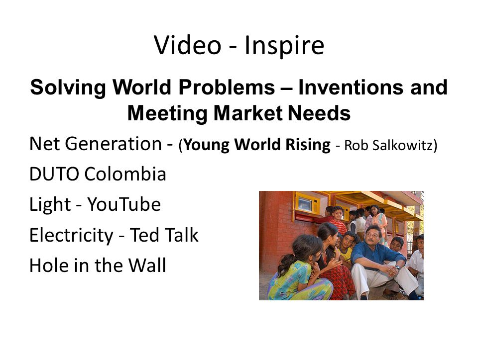 Video - Inspire Solving World Problems – Inventions and Meeting Market Needs Net Generation - ( Young World Rising - Rob Salkowitz) DUTO Colombia Light - YouTube Electricity - Ted Talk Hole in the Wall