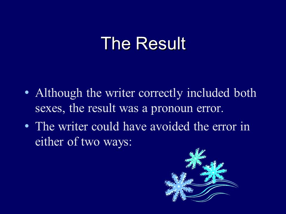 The Result Although the writer correctly included both sexes, the result was a pronoun error.