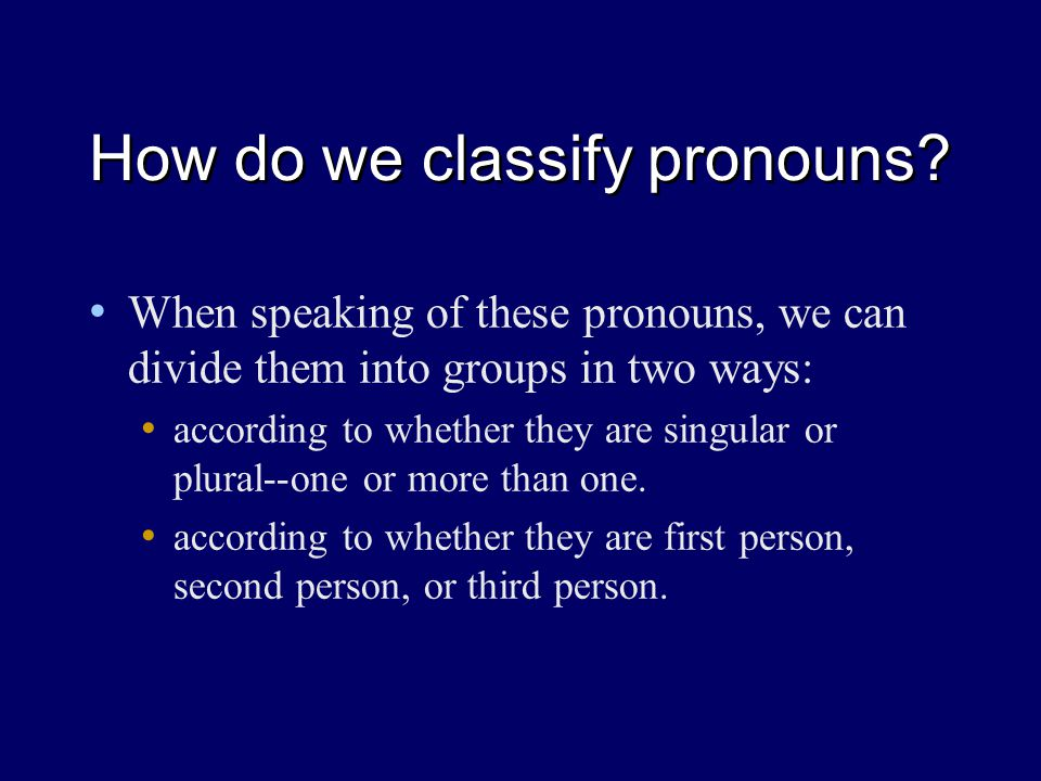 How do we classify pronouns? When speaking of these pronouns, we can divide them into groups in two ways: according to whether they are singular or pl