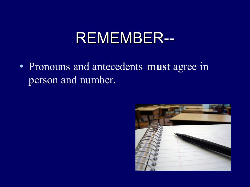 REMEMBER-- REMEMBER-- Pronouns and antecedents must agree in person and number.