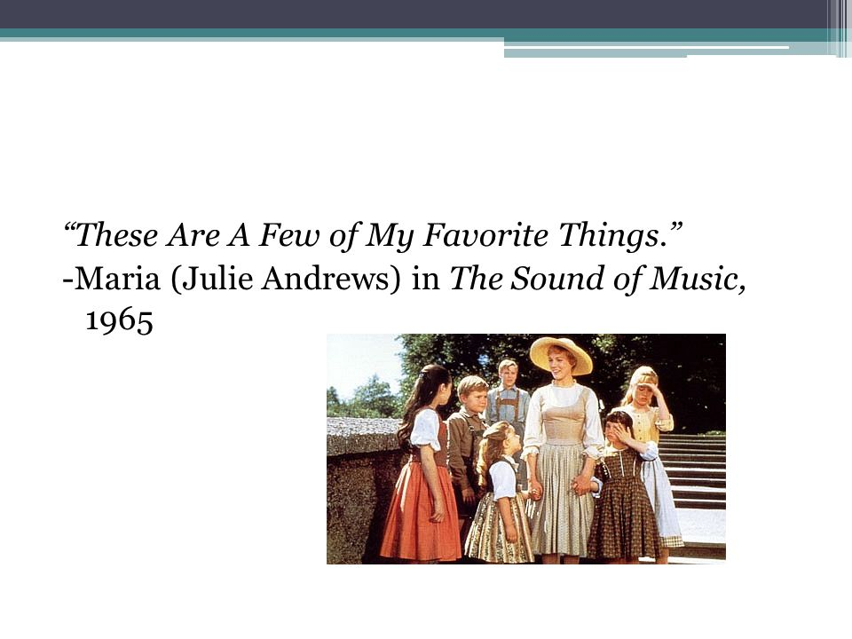 These Are A Few of My Favorite Things. -Maria (Julie Andrews) in The Sound of Music, 1965