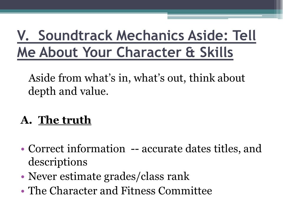 V. Soundtrack Mechanics Aside: Tell Me About Your Character & Skills Aside from whats in, whats out, think about depth and value. A. The truth Correct