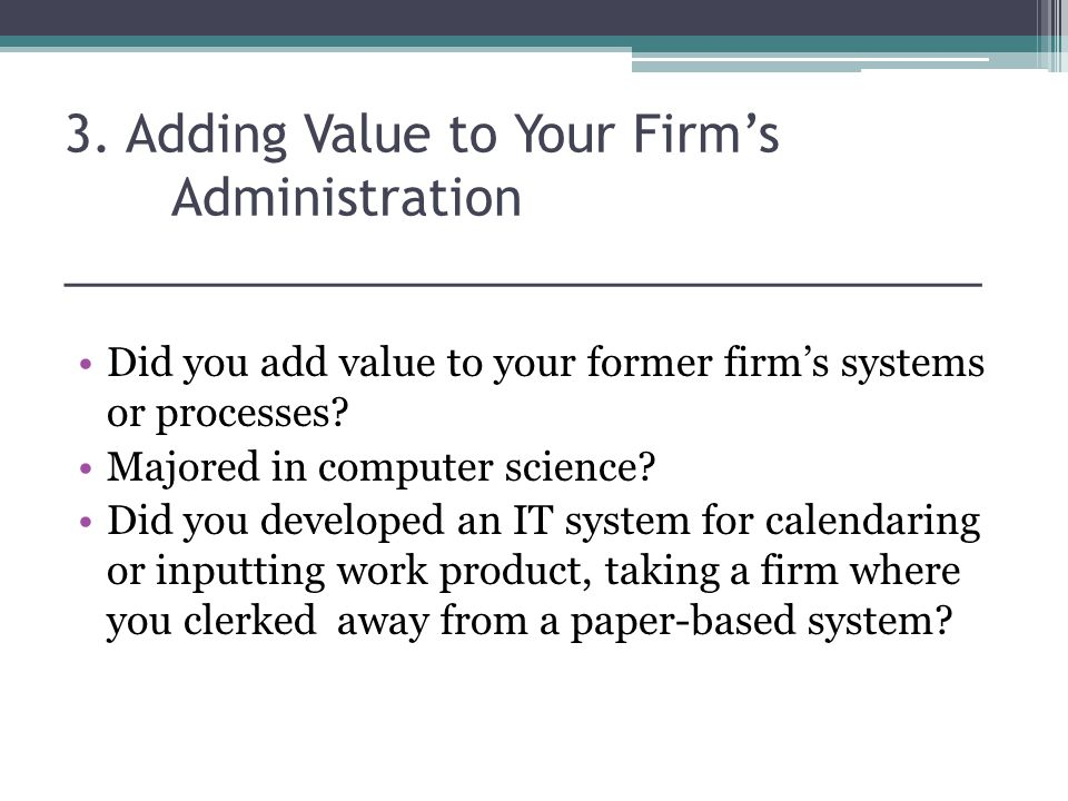 3. Adding Value to Your Firms Administration _________________________________ Did you add value to your former firms systems or processes? Majored in