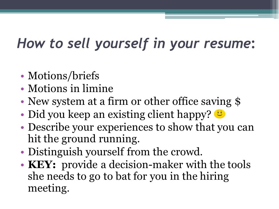 How to sell yourself in your resume: Motions/briefs Motions in limine New system at a firm or other office saving $ Did you keep an existing client happy.