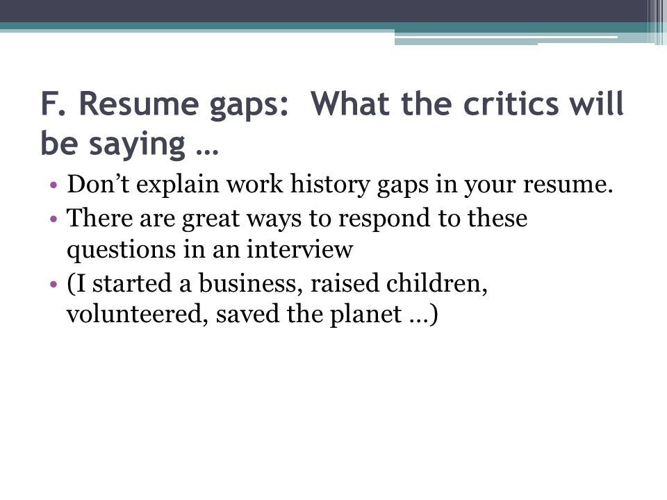 F. Resume gaps: What the critics will be saying … Dont explain work history gaps in your resume.