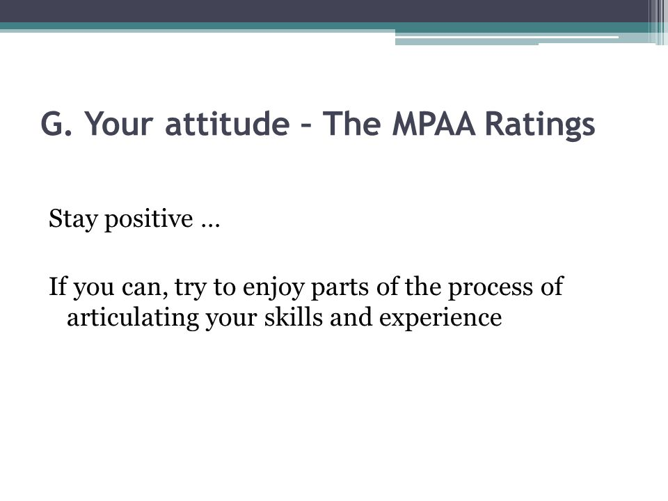 G. Your attitude – The MPAA Ratings Stay positive … If you can, try to enjoy parts of the process of articulating your skills and experience