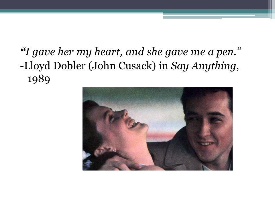 I gave her my heart, and she gave me a pen. -Lloyd Dobler (John Cusack) in Say Anything, 1989