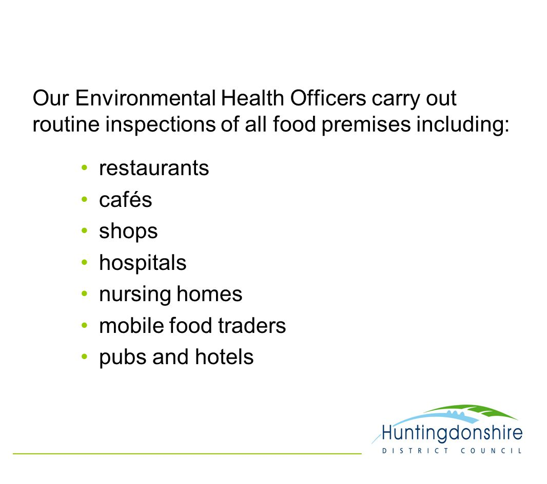 Our Environmental Health Officers carry out routine inspections of all food premises including: restaurants cafés shops hospitals nursing homes mobile food traders pubs and hotels