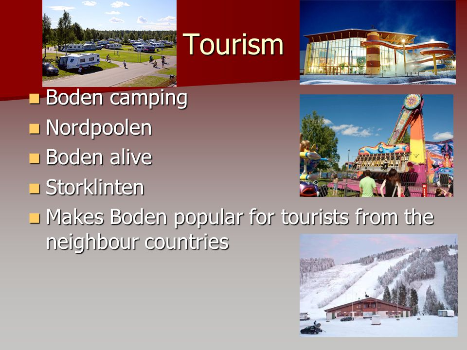 Tourism Boden camping Boden camping Nordpoolen Nordpoolen Boden alive Boden alive Storklinten Storklinten Makes Boden popular for tourists from the neighbour countries Makes Boden popular for tourists from the neighbour countries