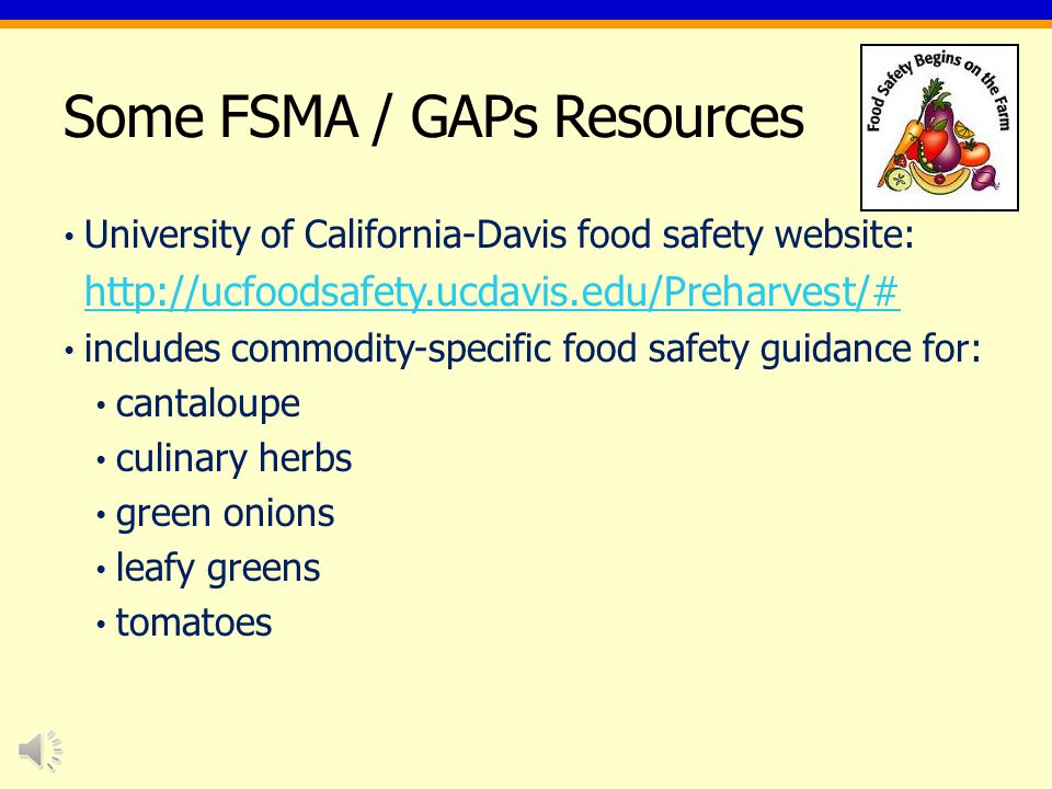 Some FSMA / GAPs Resources USDA GAPs Audit Programs: http://www.ams.usda.gov/AMSv1.0/HarmonizedGAP http://www.ams.usda.gov/AMSv1.0/HarmonizedGAP National GAPs website: http://www.gaps.cornell.eduhttp://www.gaps.cornell.edu University of Floridas food safety website: http://fshn.ifas.ufl.edu/foodsafety/ (includes Florida- specific Tomato GAPs, and other information) http://fshn.ifas.ufl.edu/foodsafety/