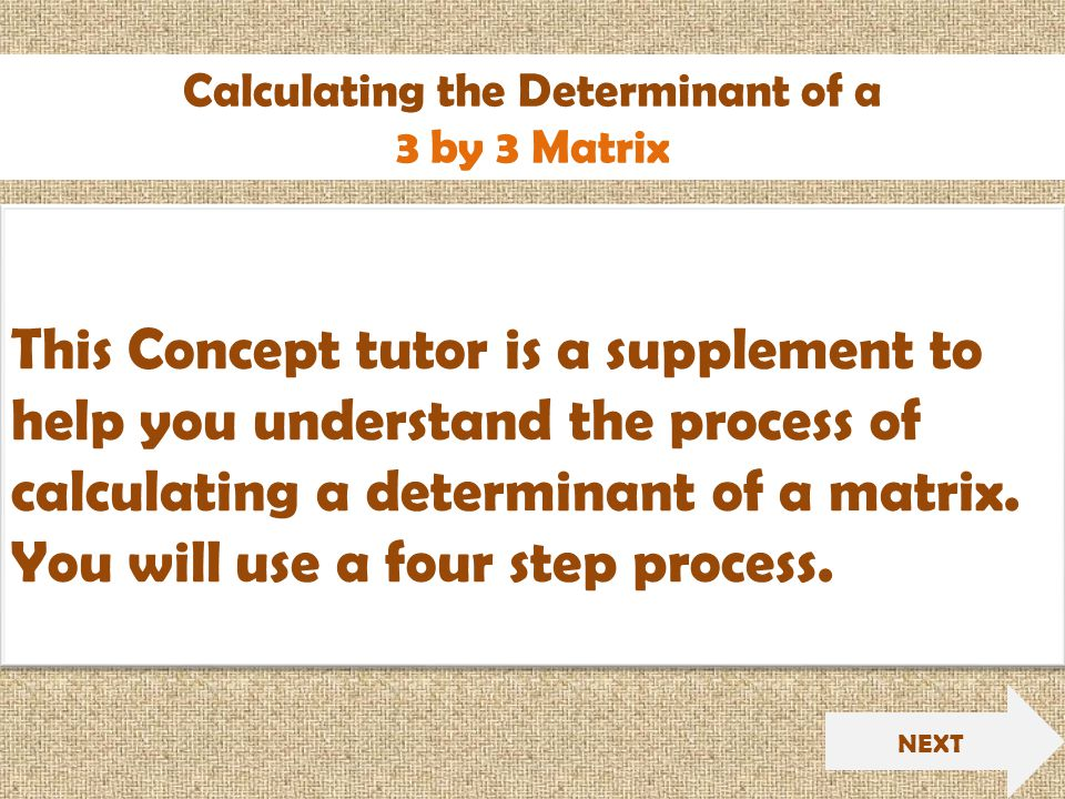 Calculating the Determinant of a 3 by 3 Matrix NEXT This Concept tutor is a supplement to help you understand the process of calculating a determinant of a matrix.