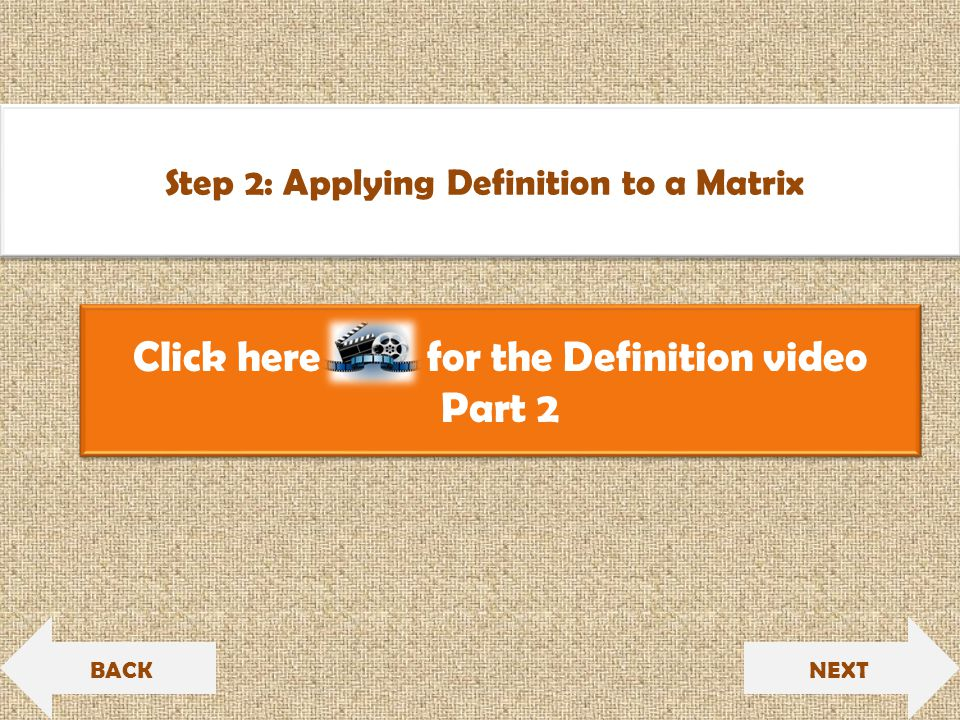 Click here for the Definition video Part 2 Click here for the Definition video Part 2 NEXT Step 2: Applying Definition to a Matrix BACK