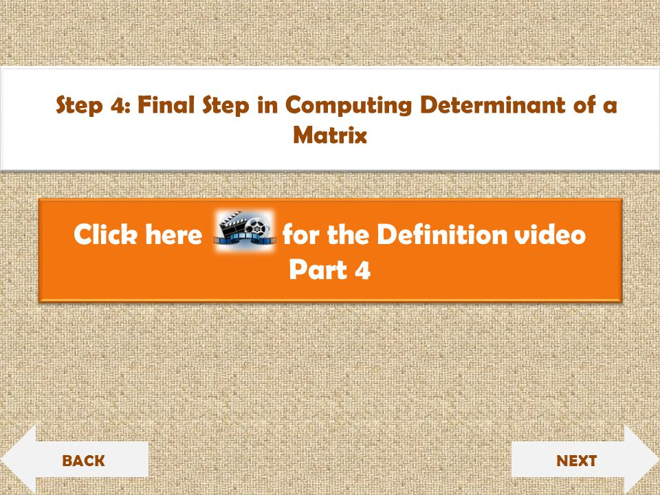 Click here for the Definition video Part 4 Click here for the Definition video Part 4 NEXT Step 4: Final Step in Computing Determinant of a Matrix Step 4: Final Step in Computing Determinant of a Matrix BACK