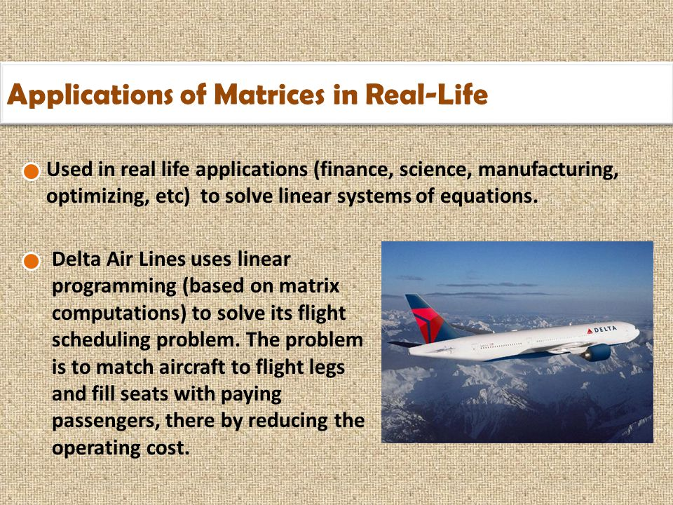 Applications of Matrices in Real-Life Used in real life applications (finance, science, manufacturing, optimizing, etc) to solve linear systems of equations.