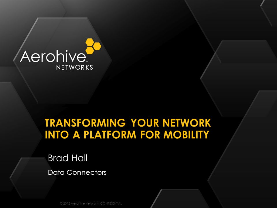 © 2012 Aerohive Networks CONFIDENTIAL Brad Hall Data Connectors TRANSFORMING YOUR NETWORK INTO A PLATFORM FOR MOBILITY