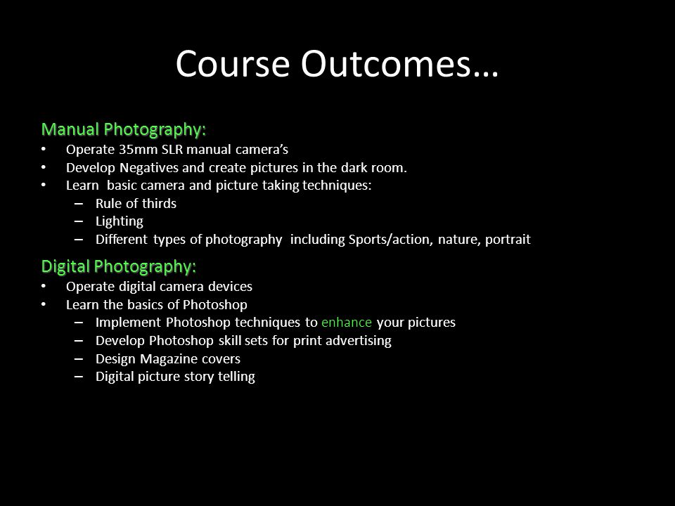 Course Outcomes… Manual Photography: Operate 35mm SLR manual cameras Develop Negatives and create pictures in the dark room.