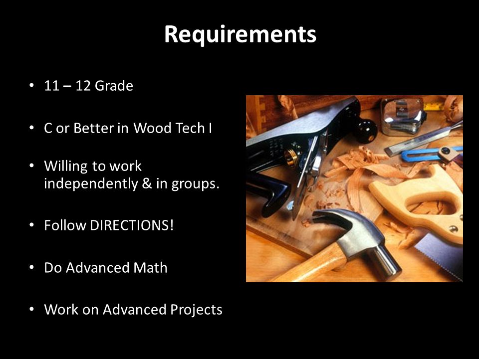 Requirements 11 – 12 Grade C or Better in Wood Tech I Willing to work independently & in groups.