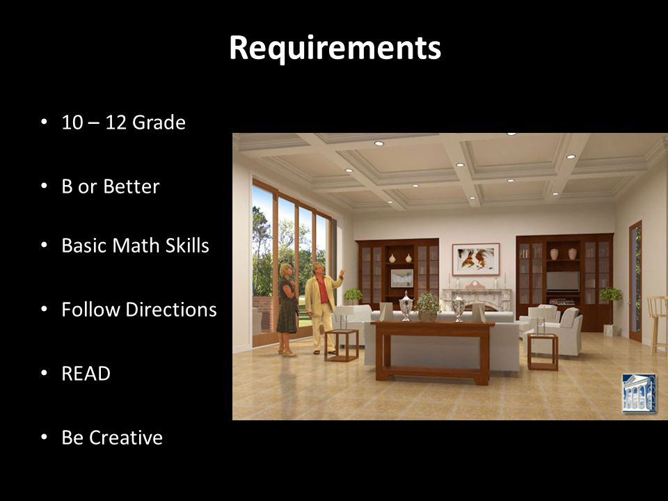 Requirements 10 – 12 Grade B or Better Basic Math Skills Follow Directions READ Be Creative