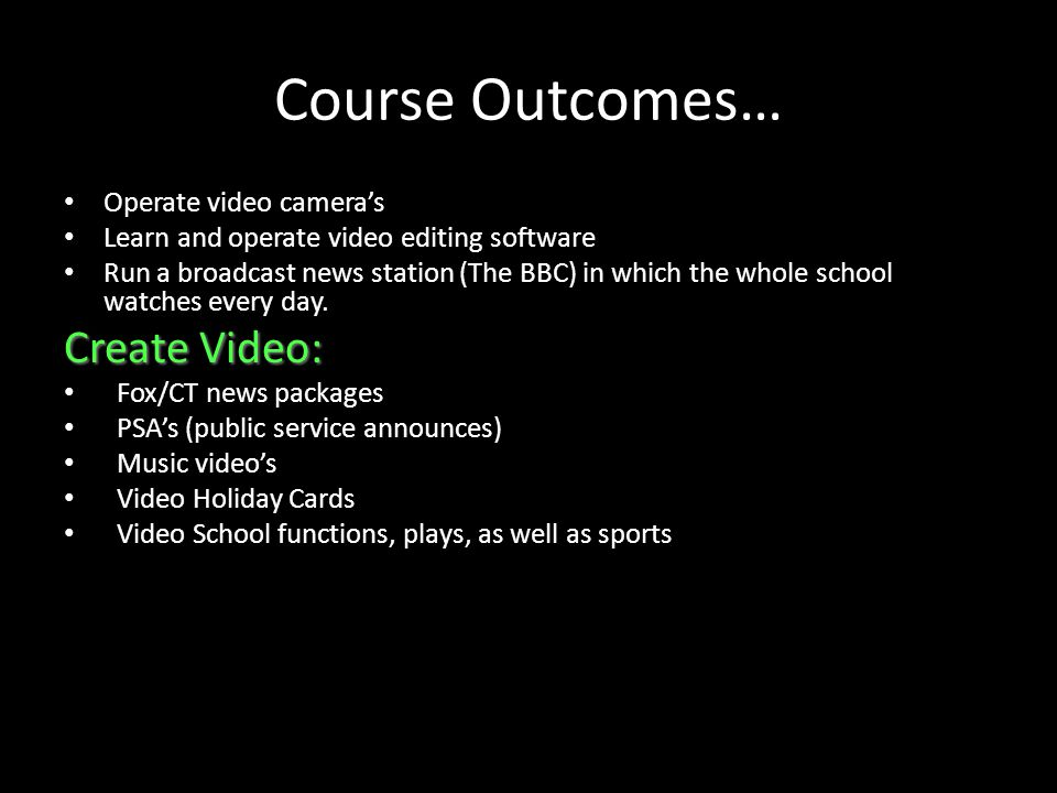 Course Outcomes… Operate video cameras Learn and operate video editing software Run a broadcast news station (The BBC) in which the whole school watches every day.
