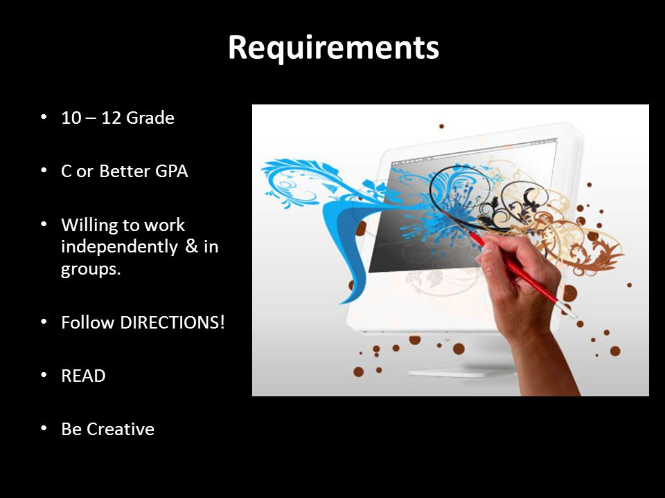 Requirements 10 – 12 Grade C or Better GPA Willing to work independently & in groups.